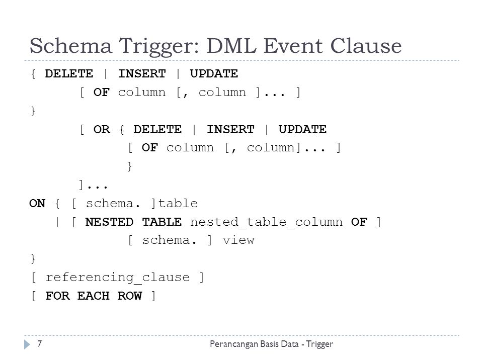 Trigger Ini Hanya Dijalankan Sekali CREATE OR REPLACE TRIGGER Log_emp_update AFTER UPDATE ON Emp_tab BEGIN INSERT INTO Emp_log (Log_date, Action) VALUES (SYSDATE, Emp_tab COMMISSIONS CHANGED ); END; Perancangan Basis Data - Trigger18