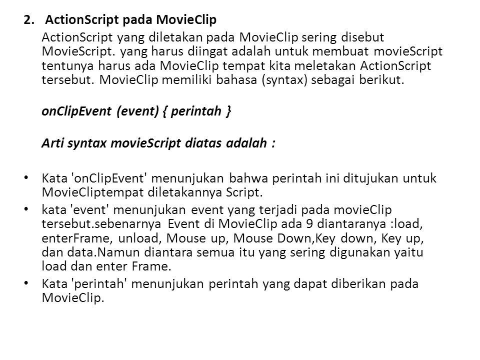 2. ActionScript pada MovieClip ActionScript yang diletakan pada MovieClip sering disebut MovieScript. yang harus diingat adalah untuk membuat movieScr