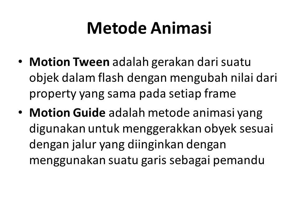 Metode Animasi • Motion Tween adalah gerakan dari suatu objek dalam flash dengan mengubah nilai dari property yang sama pada setiap frame • Motion Guide adalah metode animasi yang digunakan untuk menggerakkan obyek sesuai dengan jalur yang diinginkan dengan menggunakan suatu garis sebagai pemandu