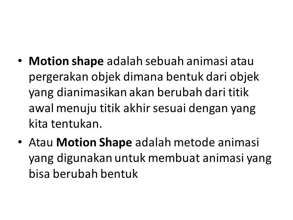 • Motion shape adalah sebuah animasi atau pergerakan objek dimana bentuk dari objek yang dianimasikan akan berubah dari titik awal menuju titik akhir sesuai dengan yang kita tentukan.
