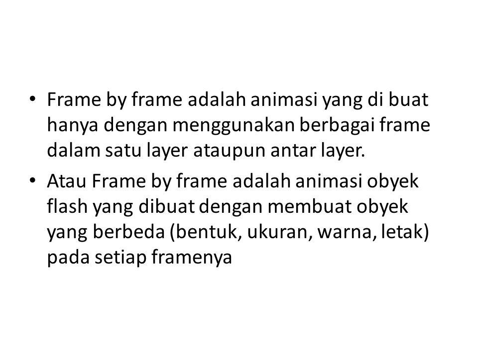 • Frame by frame adalah animasi yang di buat hanya dengan menggunakan berbagai frame dalam satu layer ataupun antar layer.