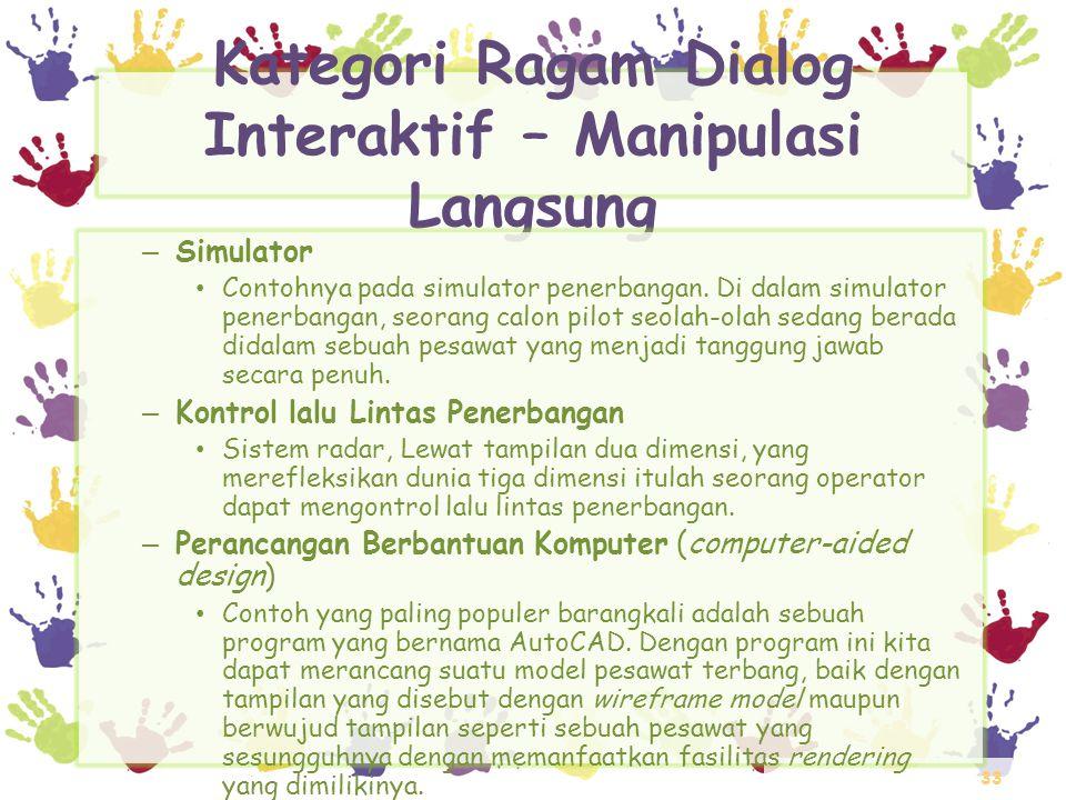 33 Kategori Ragam Dialog Interaktif – Manipulasi Langsung – Simulator • Contohnya pada simulator penerbangan. Di dalam simulator penerbangan, seorang