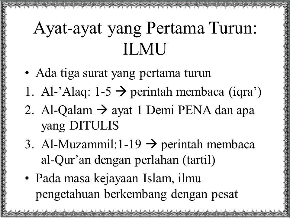 Ayat-ayat yang Pertama Turun: ILMU •Ada tiga surat yang pertama turun 1.Al-'Alaq: 1-5  perintah membaca (iqra') 2.Al-Qalam  ayat 1 Demi PENA dan apa yang DITULIS 3.Al-Muzammil:1-19  perintah membaca al-Qur'an dengan perlahan (tartil) •Pada masa kejayaan Islam, ilmu pengetahuan berkembang dengan pesat