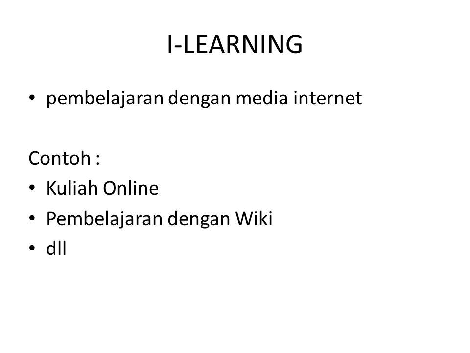I-LEARNING • pembelajaran dengan media internet Contoh : • Kuliah Online • Pembelajaran dengan Wiki • dll