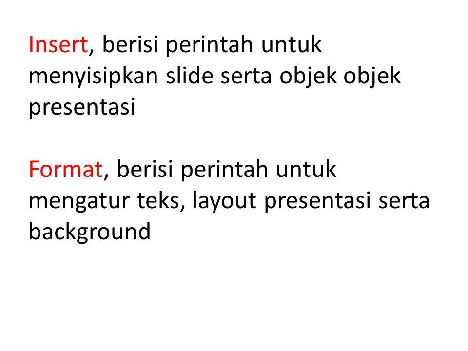 Insert, berisi perintah untuk menyisipkan slide serta objek objek presentasi Format, berisi perintah untuk mengatur teks, layout presentasi serta background