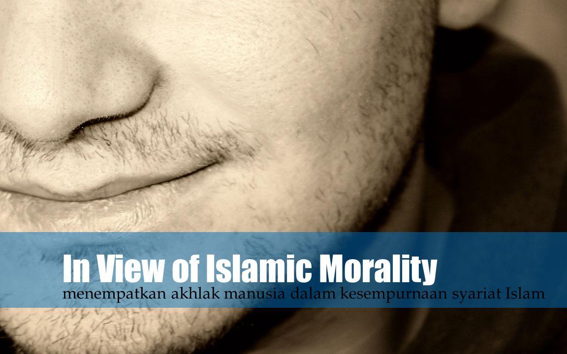 In View of Islamic Morality menempatkan akhlak manusia dalam kesempurnaan syariat Islam