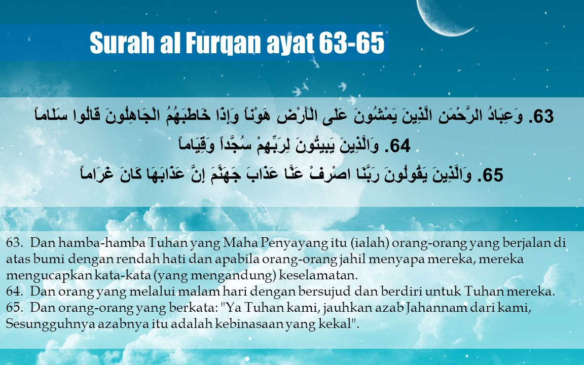 Surah al Furqan ayat 63-65 63. Dan hamba-hamba Tuhan yang Maha Penyayang itu (ialah) orang-orang yang berjalan di atas bumi dengan rendah hati dan apa
