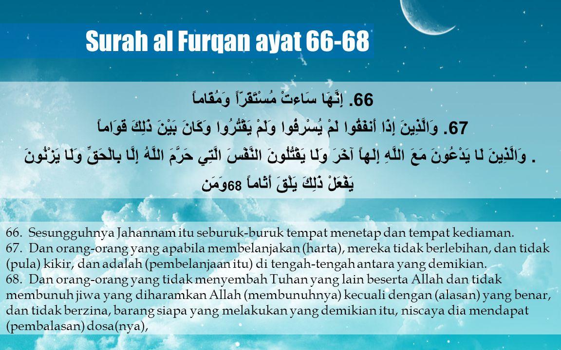 Surah al Furqan ayat 66-68 66. Sesungguhnya Jahannam itu seburuk-buruk tempat menetap dan tempat kediaman. 67. Dan orang-orang yang apabila membelanja
