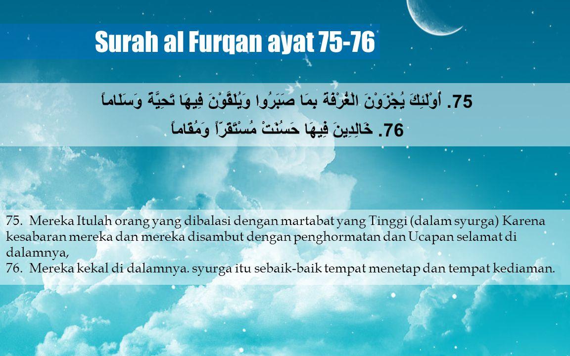 Surah al Furqan ayat 75-76 75. Mereka Itulah orang yang dibalasi dengan martabat yang Tinggi (dalam syurga) Karena kesabaran mereka dan mereka disambu