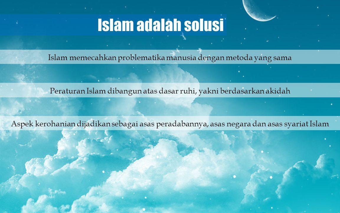 Islam adalah solusi Peraturan Islam dibangun atas dasar ruhi, yakni berdasarkan akidah Aspek kerohanian dijadikan sebagai asas peradabannya, asas nega