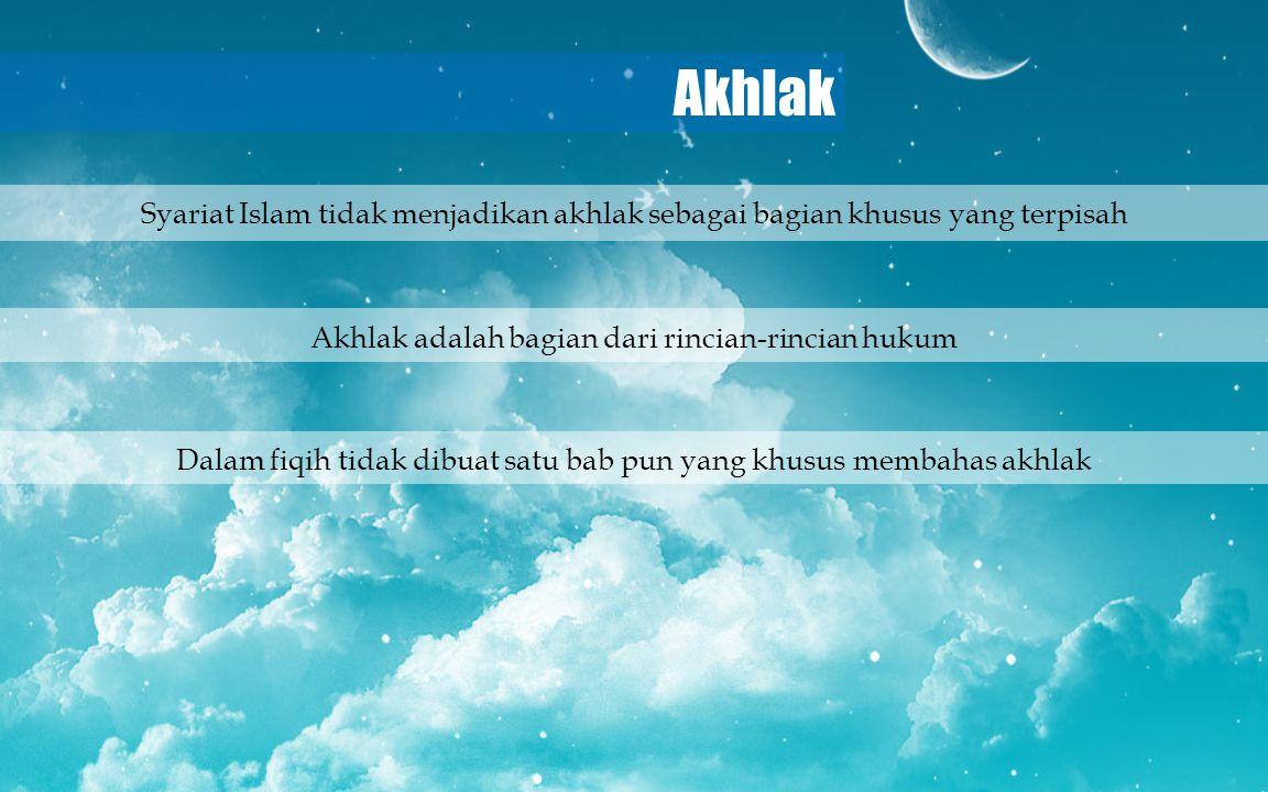 Akhlak Akhlak adalah bagian dari rincian-rincian hukum Dalam fiqih tidak dibuat satu bab pun yang khusus membahas akhlak Syariat Islam tidak menjadika