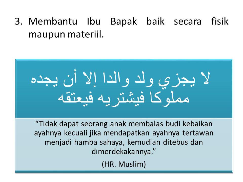 3.Membantu Ibu Bapak baik secara fisik maupun materiil.