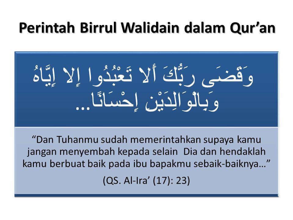 Perintah Birrul Walidain dalam Qur'an وَقَضَى رَبُّكَ أَلا تَعْبُدُوا إِلا إِيَّاهُ … وَبِالْوَالِدَيْنِ إِحْسَانًا Dan Tuhanmu sudah memerintahkan supaya kamu jangan menyembah kepada selain Dia dan hendaklah kamu berbuat baik pada ibu bapakmu sebaik- baiknya… (QS.