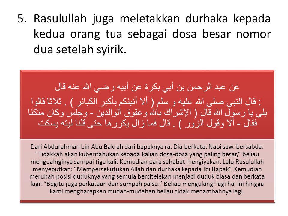 5.Rasulullah juga meletakkan durhaka kepada kedua orang tua sebagai dosa besar nomor dua setelah syirik.