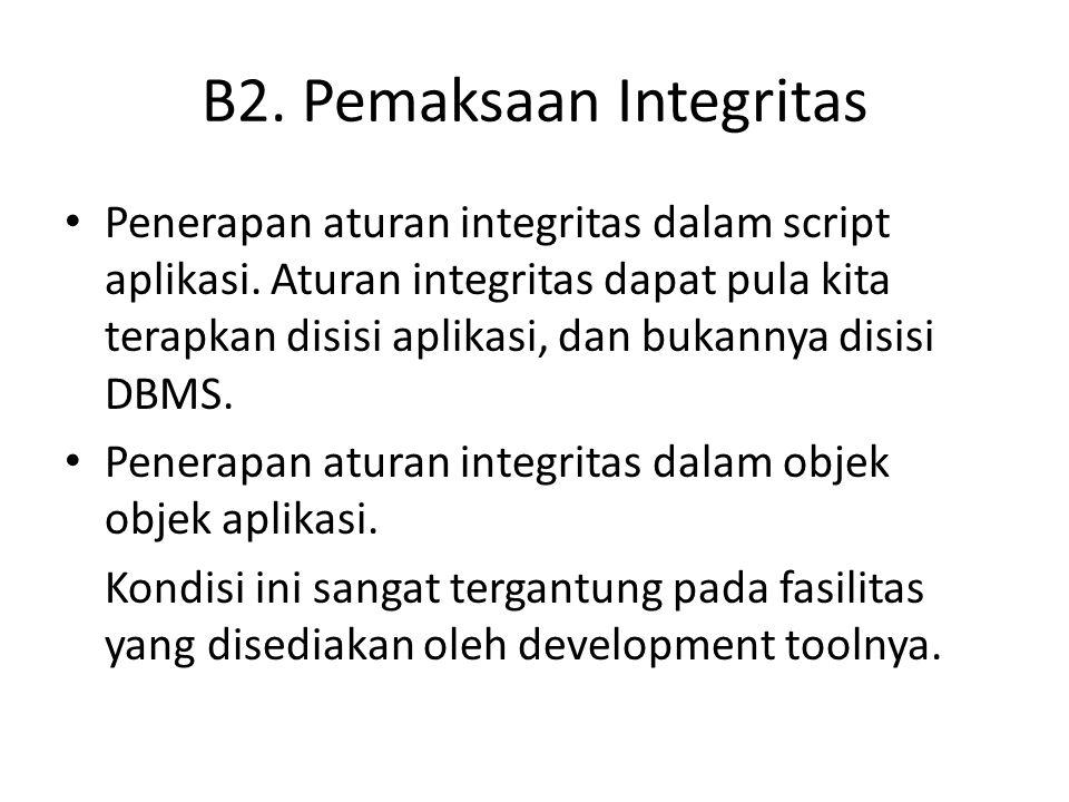 B2. Pemaksaan Integritas • Penerapan aturan integritas dalam script aplikasi. Aturan integritas dapat pula kita terapkan disisi aplikasi, dan bukannya