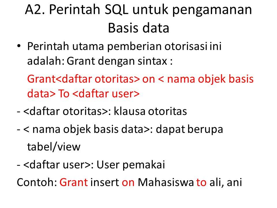 A2. Perintah SQL untuk pengamanan Basis data • Perintah utama pemberian otorisasi ini adalah: Grant dengan sintax : Grant on To - : klausa otoritas -