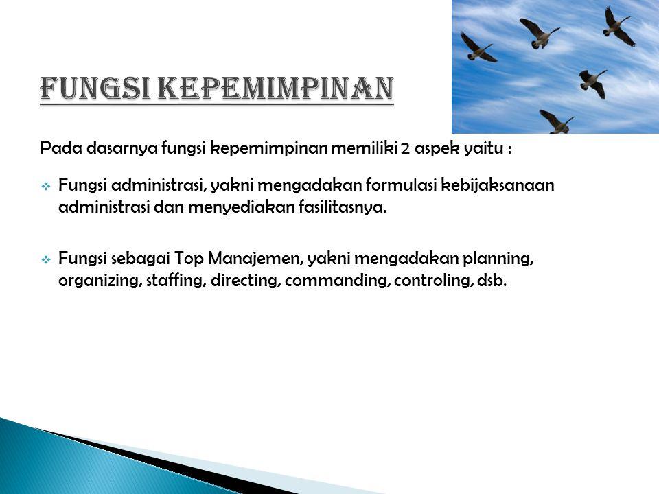 Pada dasarnya fungsi kepemimpinan memiliki 2 aspek yaitu :  Fungsi administrasi, yakni mengadakan formulasi kebijaksanaan administrasi dan menyediakan fasilitasnya.
