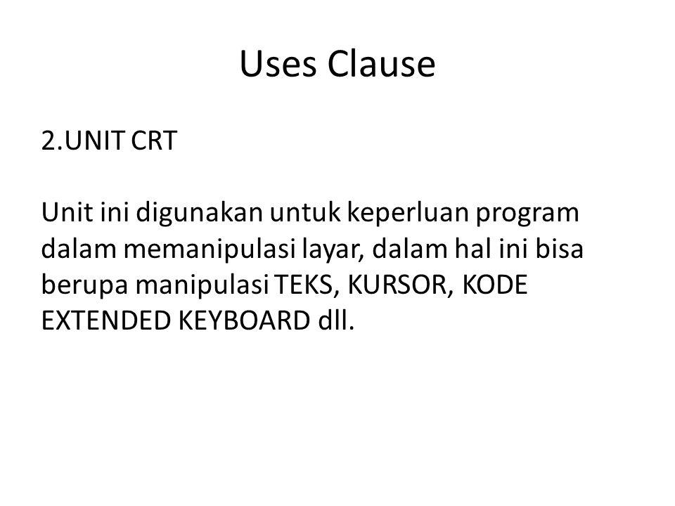 Uses Clause 2.UNIT CRT Unit ini digunakan untuk keperluan program dalam memanipulasi layar, dalam hal ini bisa berupa manipulasi TEKS, KURSOR, KODE EXTENDED KEYBOARD dll.