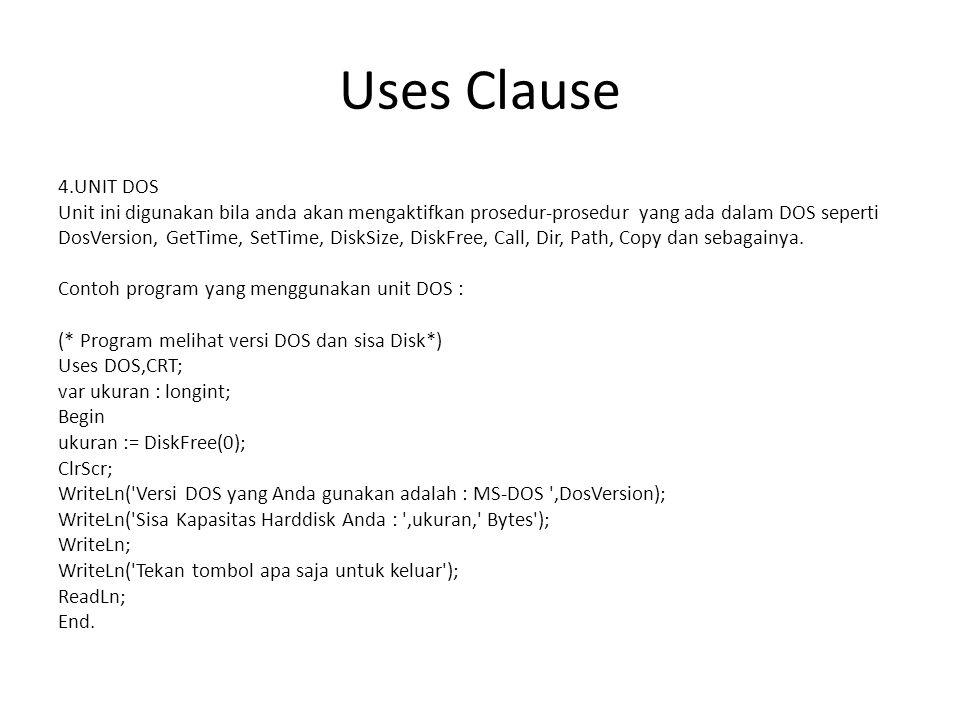 Uses Clause 4.UNIT DOS Unit ini digunakan bila anda akan mengaktifkan prosedur-prosedur yang ada dalam DOS seperti DosVersion, GetTime, SetTime, DiskSize, DiskFree, Call, Dir, Path, Copy dan sebagainya.