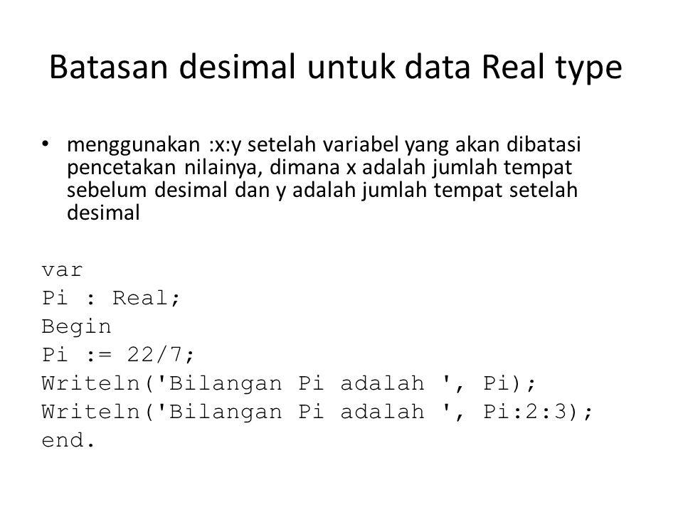 Batasan desimal untuk data Real type • menggunakan :x:y setelah variabel yang akan dibatasi pencetakan nilainya, dimana x adalah jumlah tempat sebelum desimal dan y adalah jumlah tempat setelah desimal var Pi : Real; Begin Pi := 22/7; Writeln( Bilangan Pi adalah , Pi); Writeln( Bilangan Pi adalah , Pi:2:3); end.