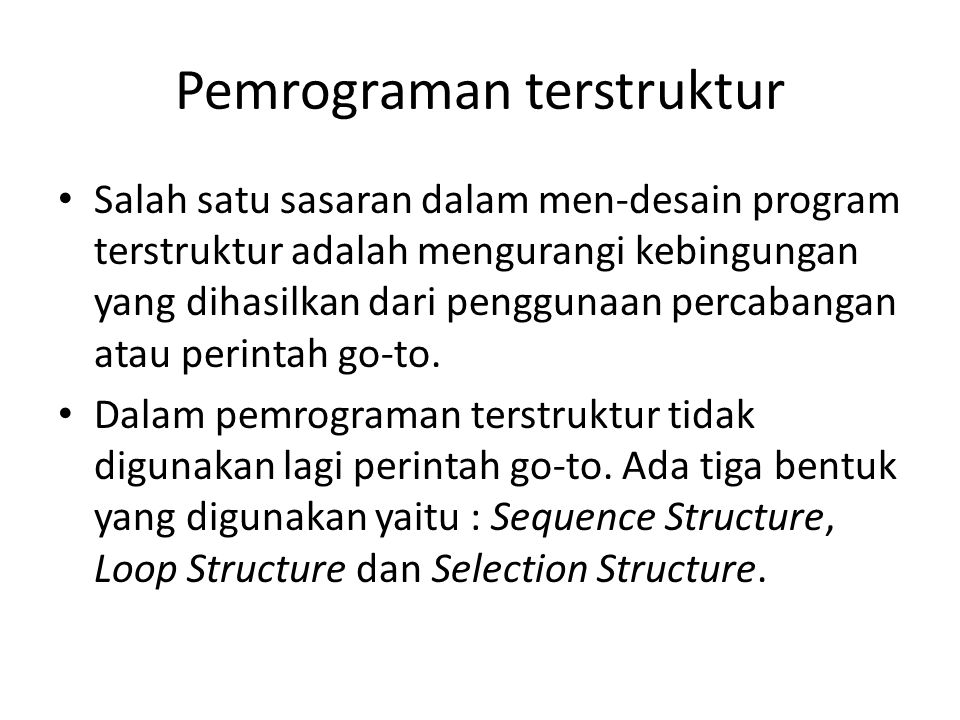 Pemrograman terstruktur • Salah satu sasaran dalam men-desain program terstruktur adalah mengurangi kebingungan yang dihasilkan dari penggunaan percabangan atau perintah go-to.