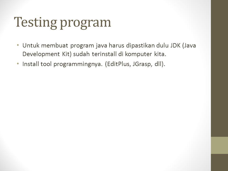 Testing program • Untuk membuat program java harus dipastikan dulu JDK (Java Development Kit) sudah terinstall di komputer kita.