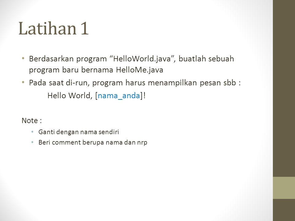 Latihan 1 • Berdasarkan program HelloWorld.java , buatlah sebuah program baru bernama HelloMe.java • Pada saat di-run, program harus menampilkan pesan sbb : Hello World, [nama_anda].