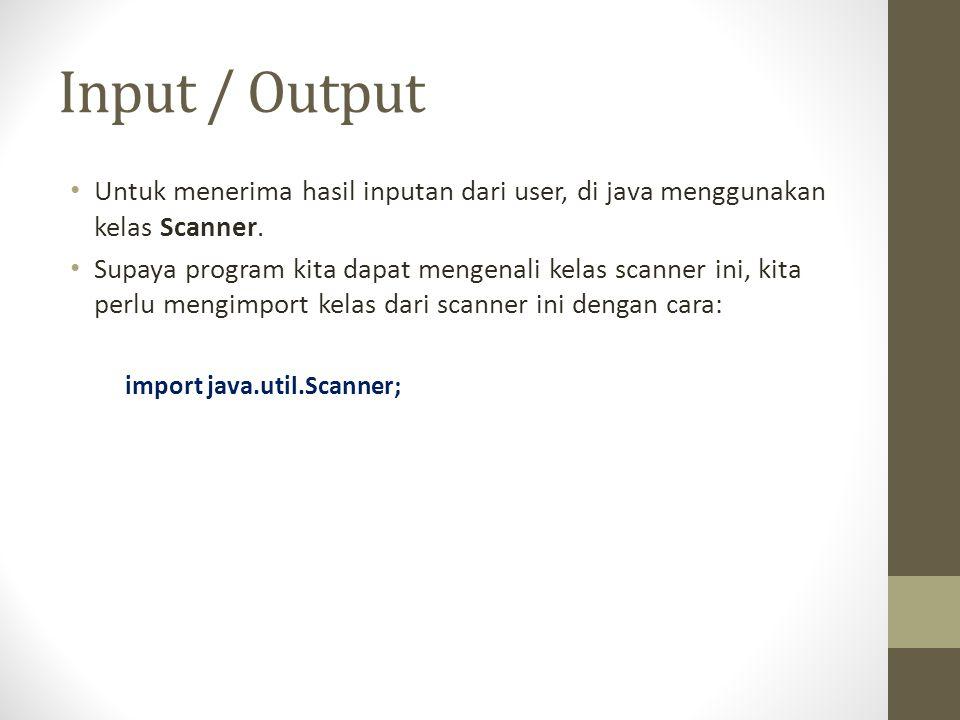 Input / Output • Untuk menerima hasil inputan dari user, di java menggunakan kelas Scanner.