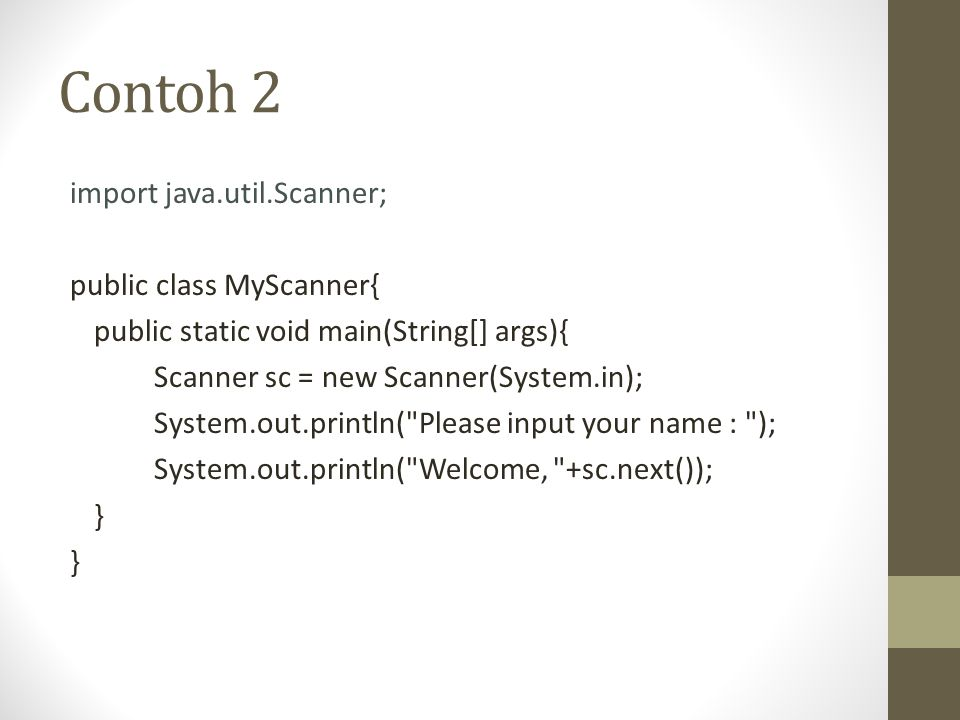 Contoh 2 import java.util.Scanner; public class MyScanner{ public static void main(String[] args){ Scanner sc = new Scanner(System.in); System.out.println( Please input your name : ); System.out.println( Welcome, +sc.next()); }