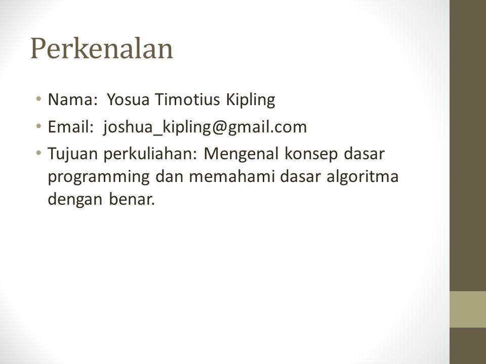Perkenalan • Nama: Yosua Timotius Kipling • Email: joshua_kipling@gmail.com • Tujuan perkuliahan: Mengenal konsep dasar programming dan memahami dasar algoritma dengan benar.
