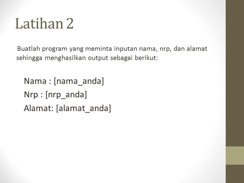 Latihan 2 Buatlah program yang meminta inputan nama, nrp, dan alamat sehingga menghasilkan output sebagai berikut: Nama : [nama_anda] Nrp : [nrp_anda] Alamat: [alamat_anda]