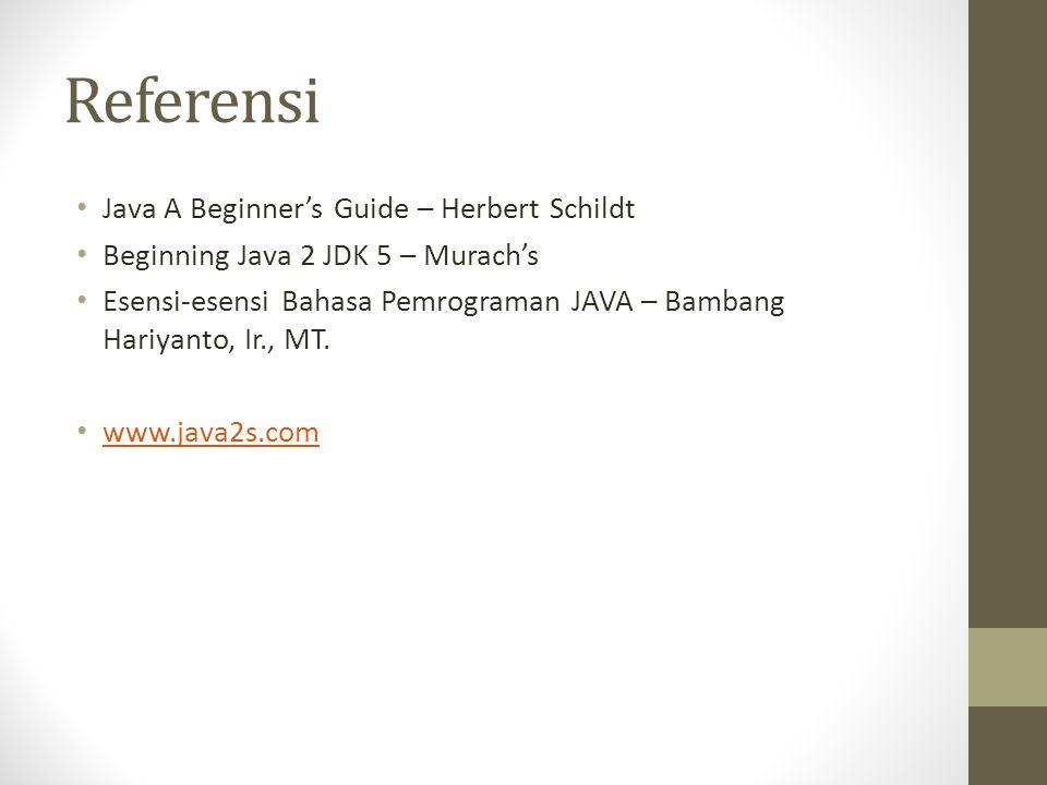 Referensi • Java A Beginner's Guide – Herbert Schildt • Beginning Java 2 JDK 5 – Murach's • Esensi-esensi Bahasa Pemrograman JAVA – Bambang Hariyanto, Ir., MT.