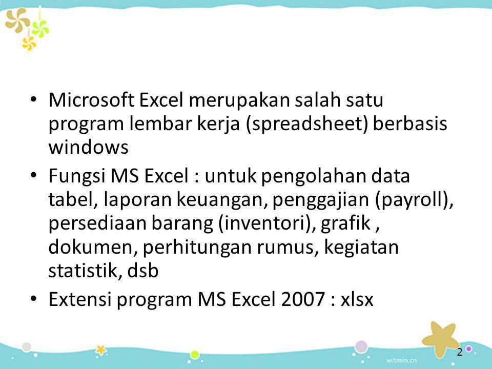 • Microsoft Excel merupakan salah satu program lembar kerja (spreadsheet) berbasis windows • Fungsi MS Excel : untuk pengolahan data tabel, laporan keuangan, penggajian (payroll), persediaan barang (inventori), grafik, dokumen, perhitungan rumus, kegiatan statistik, dsb • Extensi program MS Excel 2007 : xlsx 2