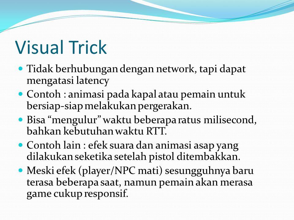 Visual Trick  Tidak berhubungan dengan network, tapi dapat mengatasi latency  Contoh : animasi pada kapal atau pemain untuk bersiap-siap melakukan pergerakan.