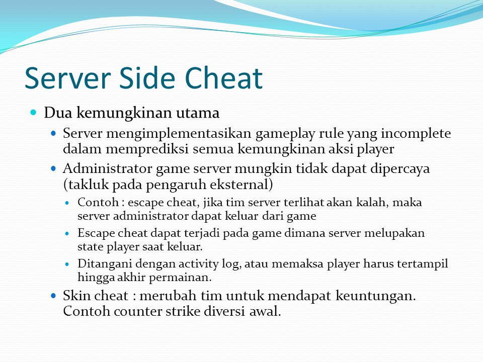 Server Side Cheat  Dua kemungkinan utama  Server mengimplementasikan gameplay rule yang incomplete dalam memprediksi semua kemungkinan aksi player 