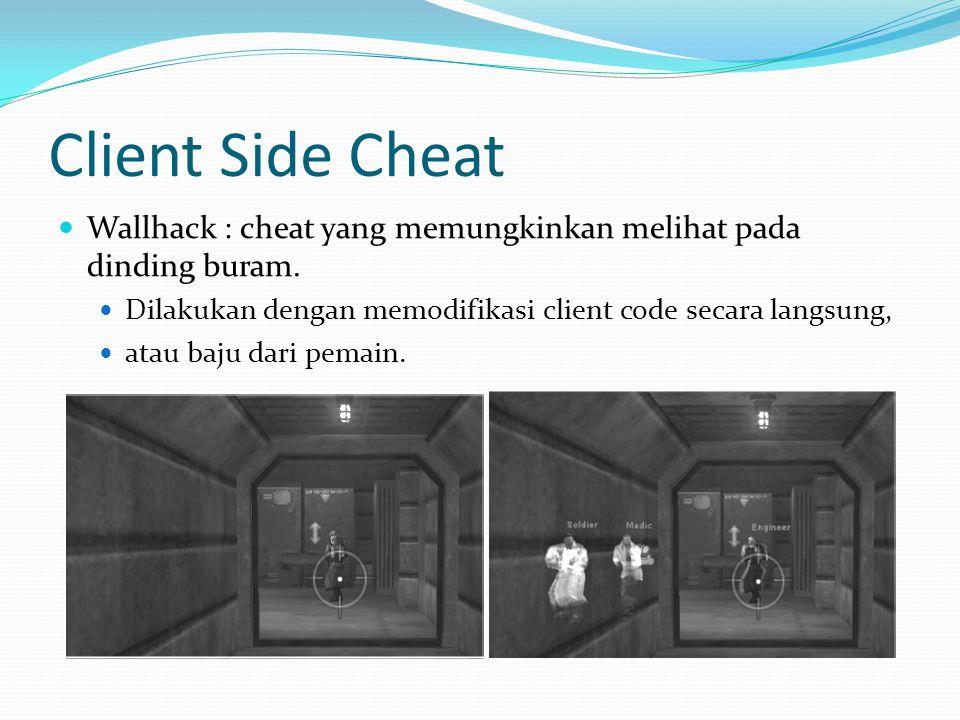 Client Side Cheat  Wallhack : cheat yang memungkinkan melihat pada dinding buram.  Dilakukan dengan memodifikasi client code secara langsung,  atau