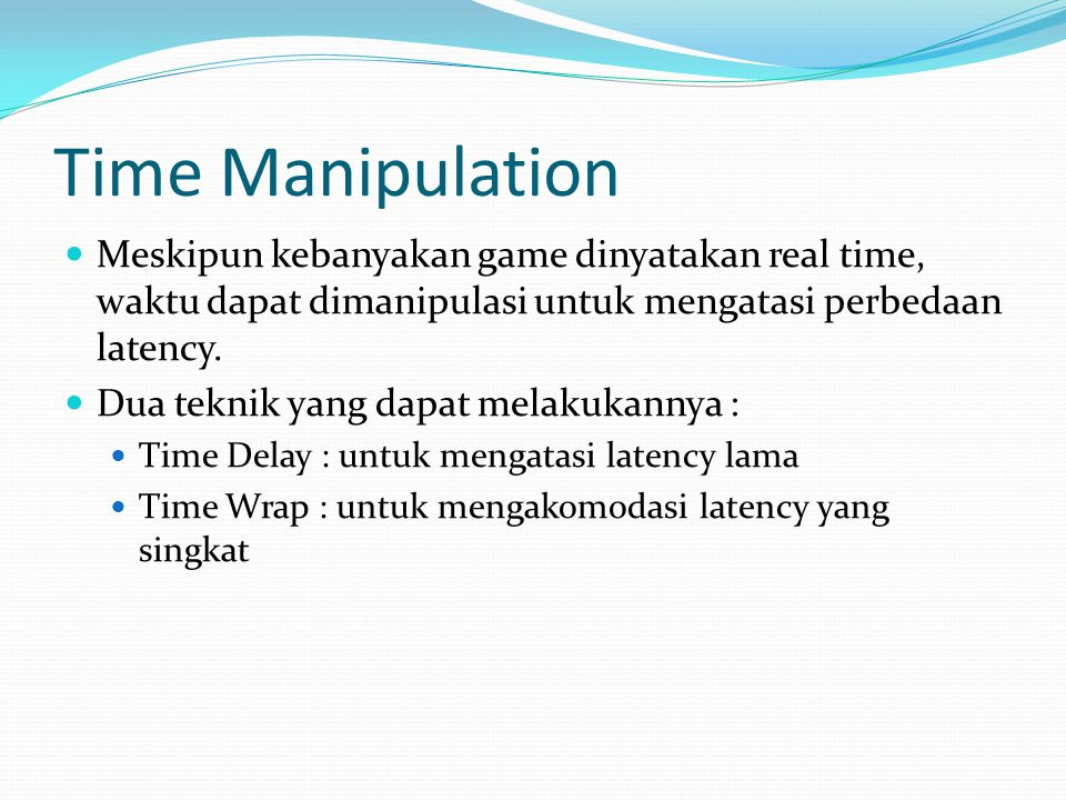 Time Manipulation  Meskipun kebanyakan game dinyatakan real time, waktu dapat dimanipulasi untuk mengatasi perbedaan latency.  Dua teknik yang dapat