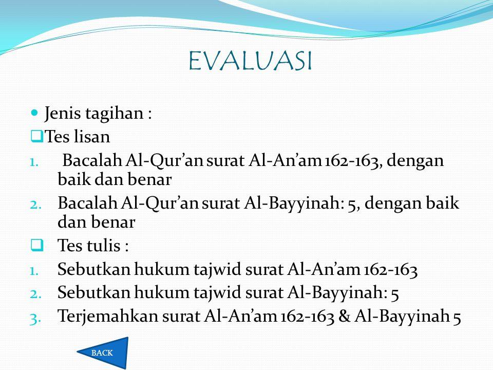 EVALUASI  Jenis tagihan :  Tes lisan 1. Bacalah Al-Qur'an surat Al-An'am 162-163, dengan baik dan benar 2. Bacalah Al-Qur'an surat Al-Bayyinah: 5, d