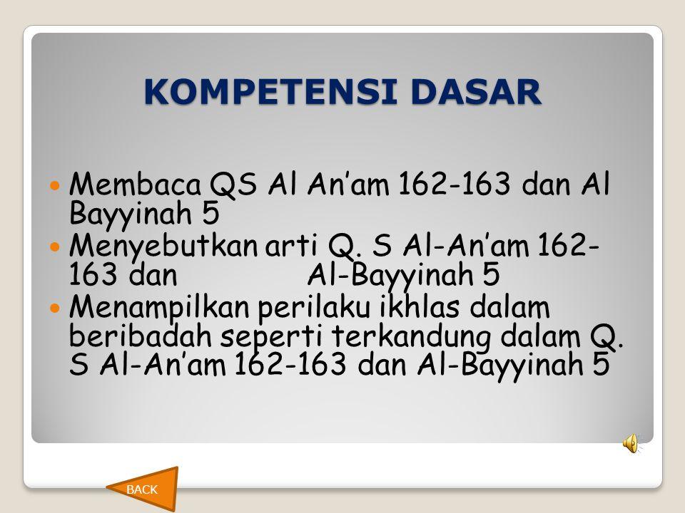 KOMPETENSI DASAR  Membaca QS Al An'am 162-163 dan Al Bayyinah 5  Menyebutkan arti Q. S Al-An'am 162- 163 dan Al-Bayyinah 5  Menampilkan perilaku ik