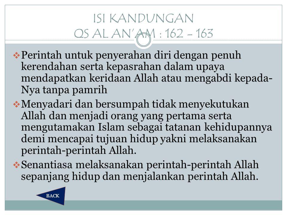 ISI KANDUNGAN QS AL AN'AM : 162 - 163  Perintah untuk penyerahan diri dengan penuh kerendahan serta kepasrahan dalam upaya mendapatkan keridaan Allah