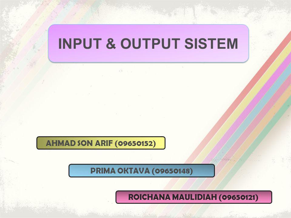 INPUT & OUTPUT SISTEM AHMAD SON ARIF (09650152) ROICHANA MAULIDIAH (09650121) PRIMA OKTAVA (09650148)