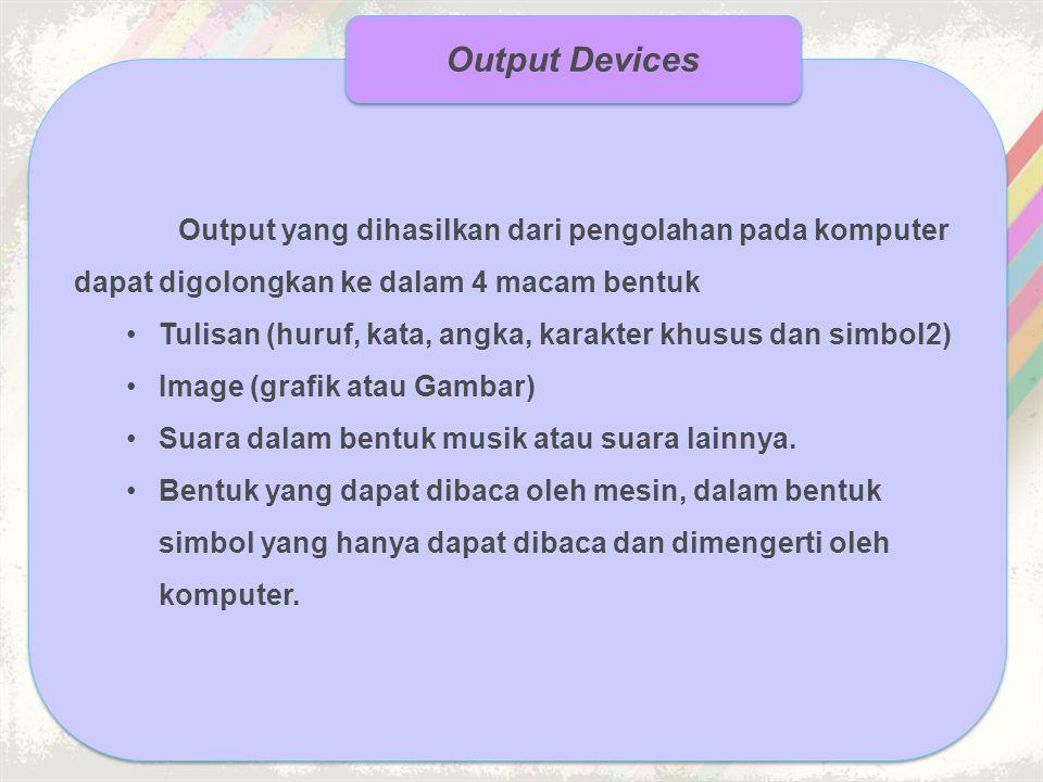 Output yang dihasilkan dari pengolahan pada komputer dapat digolongkan ke dalam 4 macam bentuk •Tulisan (huruf, kata, angka, karakter khusus dan simbo