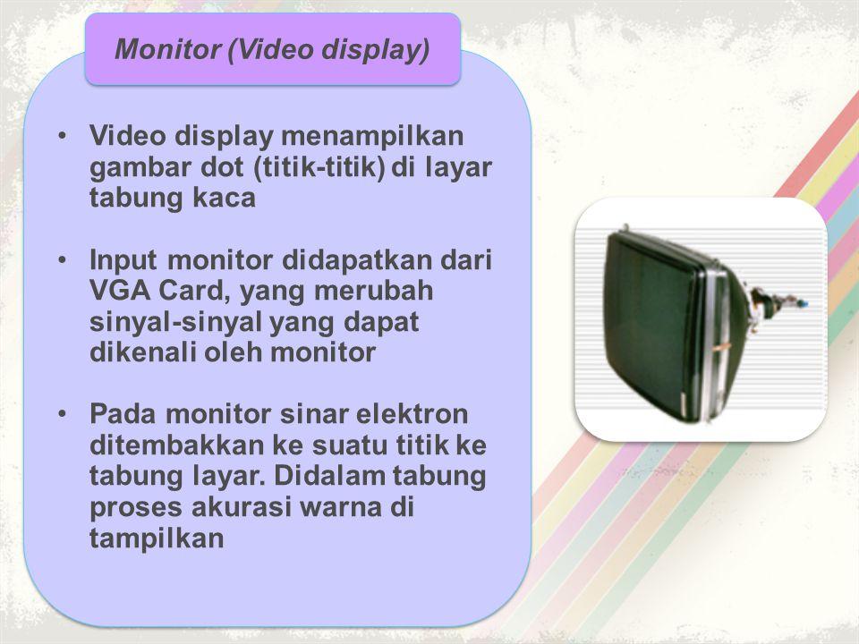 •Video display menampilkan gambar dot (titik-titik) di layar tabung kaca •Input monitor didapatkan dari VGA Card, yang merubah sinyal-sinyal yang dapa