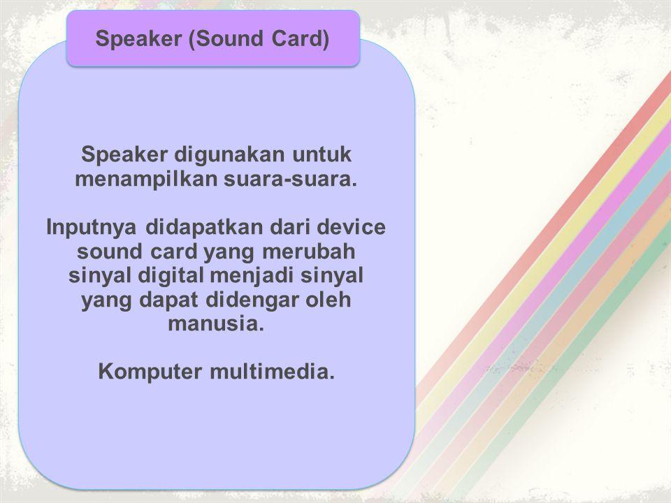 Speaker digunakan untuk menampilkan suara-suara. Inputnya didapatkan dari device sound card yang merubah sinyal digital menjadi sinyal yang dapat dide