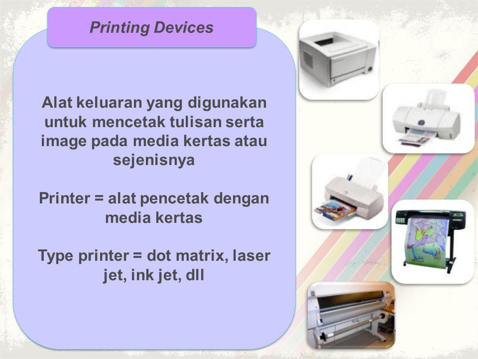 Alat keluaran yang digunakan untuk mencetak tulisan serta image pada media kertas atau sejenisnya Printer = alat pencetak dengan media kertas Type pri