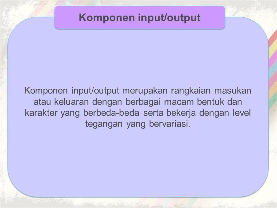Komponen input/output merupakan rangkaian masukan atau keluaran dengan berbagai macam bentuk dan karakter yang berbeda-beda serta bekerja dengan level