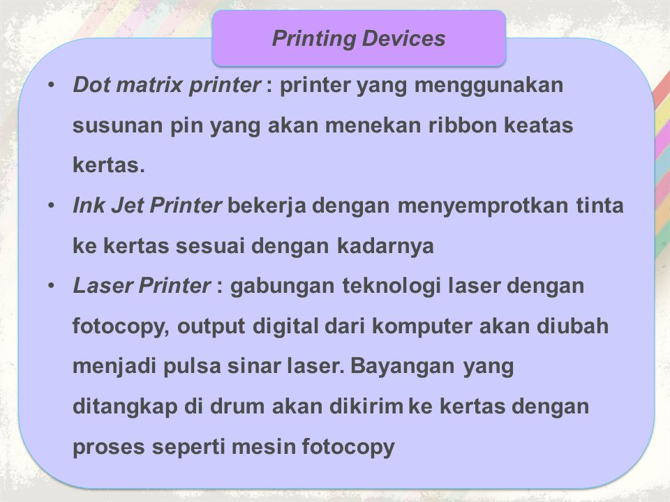 •Dot matrix printer : printer yang menggunakan susunan pin yang akan menekan ribbon keatas kertas. •Ink Jet Printer bekerja dengan menyemprotkan tinta