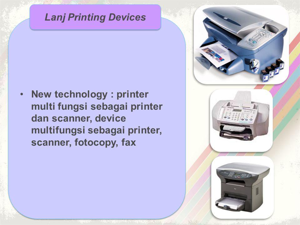 •New technology : printer multi fungsi sebagai printer dan scanner, device multifungsi sebagai printer, scanner, fotocopy, fax Lanj Printing Devices