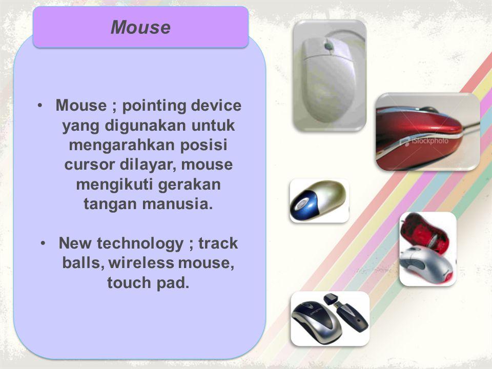 •Mouse ; pointing device yang digunakan untuk mengarahkan posisi cursor dilayar, mouse mengikuti gerakan tangan manusia. •New technology ; track balls
