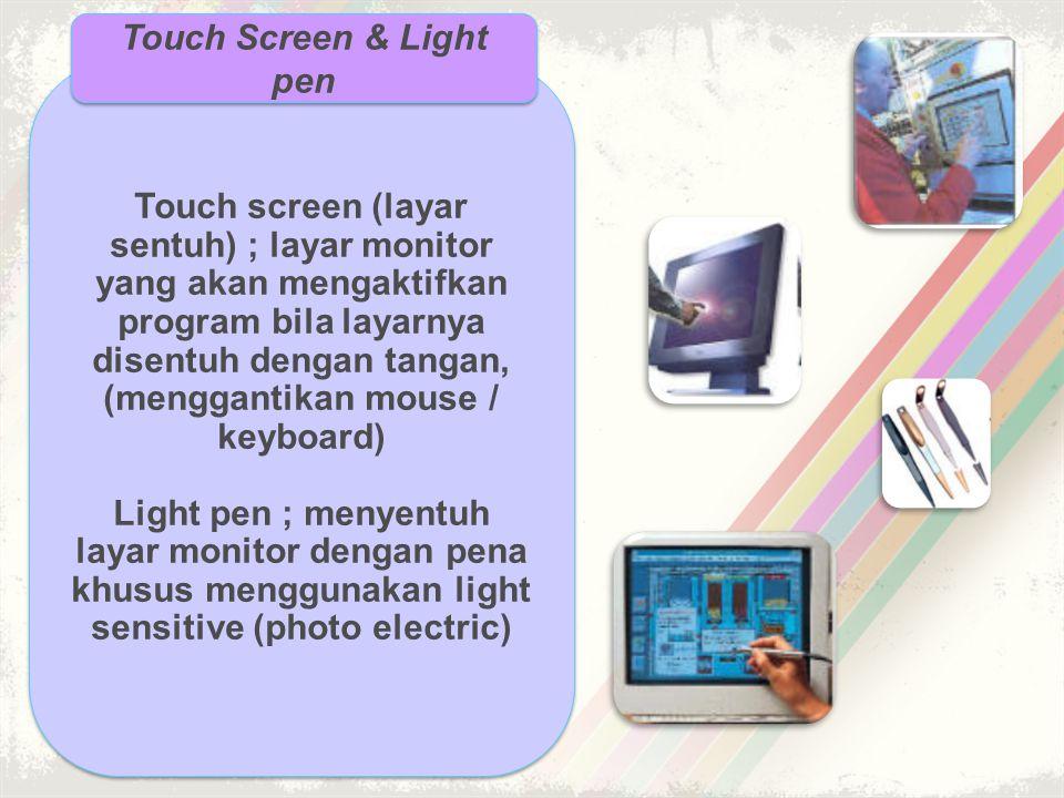 Touch screen (layar sentuh) ; layar monitor yang akan mengaktifkan program bila layarnya disentuh dengan tangan, (menggantikan mouse / keyboard) Light